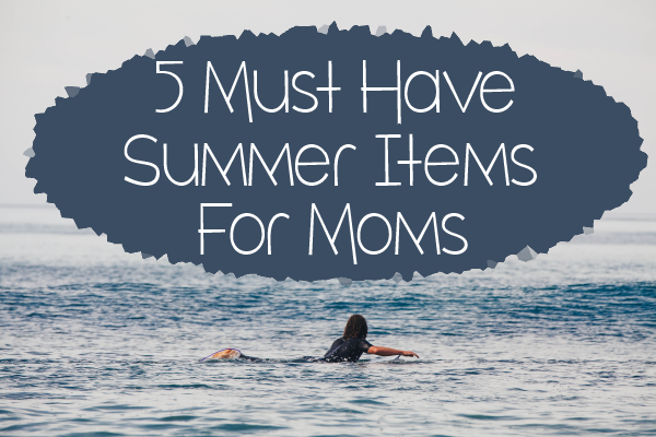 5 must have summer items for mom