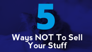5 Ways NOT To Sell Your Stuff