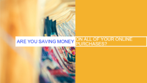 Are You Saving Money On All Of Your Online Purchases?